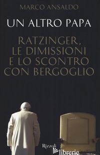 ALTRO PAPA. RATZINGER, LE DIMISSIONI E LO SCONTRO CON BERGOGLIO (UN) - ANSALDO MARCO
