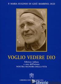 VOGLIO VEDERE DIO - MARIA EUGENIO DEL BAMBINO GESU'; ISTITUTO NOSTRA SIGNORA DELLA VITA (CUR.)