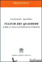 VULTUM DEI QUAERERE. CONSTITUCION APOSTOLICA SOBRE LA VIDA CONTEMPLATIVA FEMENIN - FRANCESCO (JORGE MARIO BERGOGLIO)
