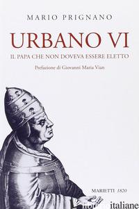 URBANO VI. IL PAPA CHE NON DOVEVA ESSERE ELETTO - PRIGNANO MARIO