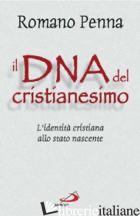 DNA DEL CRISTIANESIMO. L'IDENTITA' CRISTIANA ALLO STATO NASCENTE (IL) - PENNA ROMANO