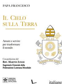 CIELO SULLA TERRA. SERVIRE PER LA TRASFORMAZIONE DEL MONDO (IL) - FRANCESCO (JORGE MARIO BERGOGLIO)