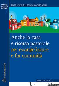 ANCHE LA CASA E' RISORSA PASTORALE PER EVANGELIZZARE E FAR COMUNITA'. PER LA GRA - BONETTI R. (CUR.)