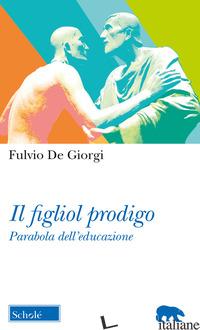 FIGLIOL PRODIGO. PARABOLA DELL'EDUCAZIONE (IL) - DE GIORGI FULVIO