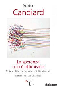 SPERANZA NON E' OTTIMISMO. NOTE DI FIDUCIA PER CRISTIANI DISORIENTATI (LA) - CANDIARD ADRIEN