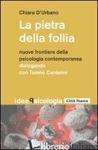 PIETRA DELLA FOLLIA. NUOVE FRONTIERE DELLA PSICOLOGIA CONTEMPORANEA. DIALOGO CON - D'URBANO CHIARA