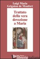 TRATTATO DELLA VERA DEVOZIONE A MARIA - GRIGNION DE MONTFORT LOUIS-MARIE; CORTINOVIS B. (CUR.)