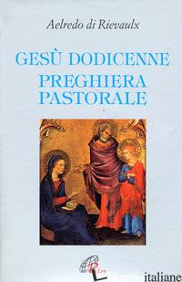 GESU' DODICENNE. PREGHIERA PASTORALE - AELREDO DI RIEVAULX; PEZZINI D. (CUR.)