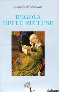 REGOLA DELLE RECLUSE - AELREDO DI RIEVAULX; PEZZINI D. (CUR.)