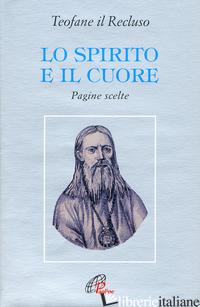 SPIRITO E IL CUORE. PAGINE SCELTE (LO) - TEOFANE IL RECLUSO; SPIDLIK T. (CUR.)