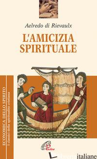 AMICIZIA SPIRITUALE (L') - AELREDO DI RIEVAULX; PEZZINI D. (CUR.)