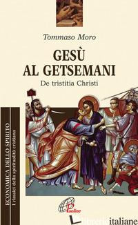 GESU' AL GETSEMANI. DE TRISTITIA CHRISTI - MORO TOMMASO; PEZZINI D. (CUR.)