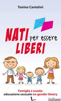 NATI PER ESSERE LIBERI. FAMIGLIA E SCUOLA: EDUCAZIONE SESSUALE NO-GENDER THEORY - CANTELMI TONINO
