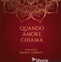 QUANDO AMORE CHIAMA. SCRITTI SCELTI DI KAHLIL GIBRAN - GIBRAN KAHLIL; FARINELLI I. (CUR.)