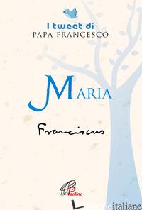 MARIA. I TWEET DI PAPA FRANCESCO - FRANCESCO (JORGE MARIO BERGOGLIO)