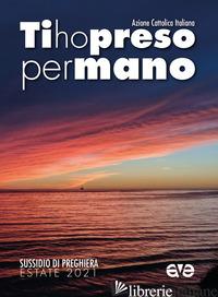 TI HO PRESO PER MANO. SUSSIDIO DI PREGHIERA PER L'ESTATE 2021 - AZIONE CATTOLICA ITALIANA