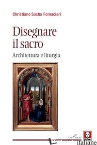 DISEGNARE IL SACRO. ARCHITETTURA E LITURGIA - FORNACIARI CHRISTIANO SACHA