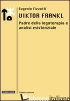 VIKTOR FRANKL. PADRE DELLA LOGOTERAPIA E ANALISI ESISTENZIALE - FIZZOTTI EUGENIO