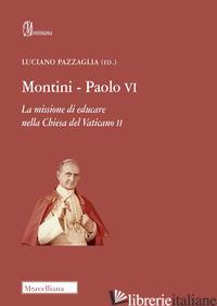 MONTINI-PAOLO VI. LA MISSIONE DI EDUCARE NELLA CHIESA DEL VATICANO II - PAZZAGLIA L. (CUR.)