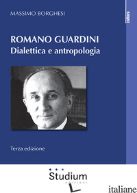 ROMANO GUARDINI. DIALETTICA E ANTROPOLOGIA. NUOVA EDIZ. - BORGHESI MASSIMO