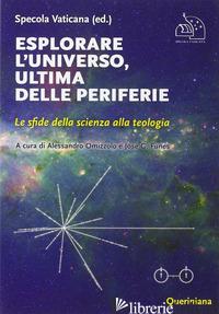 ESPLORARE L'UNIVERSO, ULTIMA DELLE PERIFERIE. LE SFIDE DELLA SCIENZA ALLA TEOLOG - SPECOLA VATICANA; OMIZZOLO A. (CUR.); FUNES J. G. (CUR.)