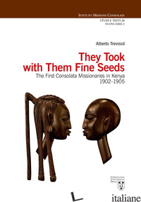 THEY TOOK WITH THEM FINE SEEDS. THE FIRST CONSOLATA MISSIONARIES IN KENYA 1902-1 - TREVISIOL ALBERTO