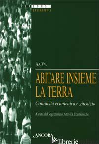 ABITARE INSIEME LA TERRA. COMUNITA' ECUMENICA E GIUSTIZIA - SEGRETARIATO ATTIVITA' ECUMENICHE (CUR.)