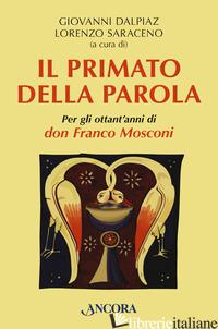 PRIMATO DELLA PAROLA. PER GLI OTTANT'ANNI DI DON FRANCO MOSCONI (IL) - DALPIAZ G. (CUR.); SARACENO L. (CUR.)