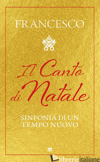 CANTO DI NATALE. SINFONIA DI UN TEMPO NUOVO (IL) - FRANCESCO (JORGE MARIO BERGOGLIO)
