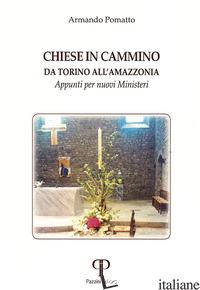 CHIESE IN CAMMINO DA TORINO ALL'AMAZZONIA. APPUNTI PER NUOVI MINISTERI - POMATTO ARMANDO