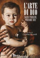 ARTE DI DIO. SACRI PENSIERI, PROFANE IDEE (L') - SICCARDI C. (CUR.)
