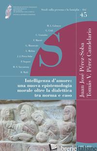 INTELLIGENZA D'AMORE. UNA NUOVA EPISTEMOLOGIA MORALE OLTRE LA DIALETTICA TRA NOR - PEREZ-SOBA J. J. (CUR.); PEREZ CANDELARIO T. V. (CUR.)