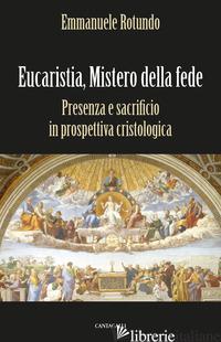 EUCARISTIA, MISTERO DELLA FEDE. PRESENZA E SACRIFICIO IN PROSPETTIVA CRISTOLOGIC - ROTUNDO EMMANUELE