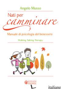 NATI PER CAMMINARE. MANUALE DI PSICOLOGIA DEL BENESSERE. WALKING TALKING THERAPY - MUSSO ANGELO
