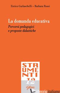 DOMANDA EDUCATIVA. PERCORSI PEDAGOGICI E PROPOSTE DIDATTICHE (LA) - GARLASCHELLI ENRICO; ROSSI BARBARA