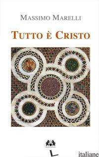 TUTTO E' CRISTO. I SACRAMENTI VIA DI SALVEZZA - MARELLI M. (CUR.)