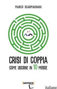 CRISI DI COPPIA. COME USCIRNE IN 10 MOSSE - SCARMAGNANI MARCO