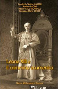 LEONE XIII E IL CAMMINO ECUMENICO - KASPER WALTER; PACINI ANDREA; VALL VILLARDELL HECTOR; CROCE GIUSEPPE M.