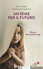 SEME PER IL FUTURO. EDUCARE ALLA PREGHIERA OGGI (UN) - ACETI EZIO; CAGLIANI STEFANIA