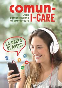 COMUN-I-CARE. DELLA COMUNICAZIONE MI PRENDO CURA. LA CARTA DI ASSISI - SALA R. (CUR.)
