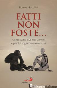 FATTI NON FOSTE.... COME SIAMO DIVENTATI UOMINI E PERCHE' VOGLIAMO RIMANERE TALI - FACCHINI FIORENZO