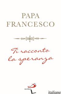 TI RACCONTO LA SPERANZA - FRANCESCO (JORGE MARIO BERGOGLIO)