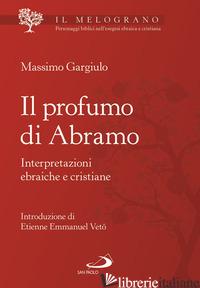 PROFUMO DI ABRAMO. INTERPRETAZIONI EBRAICHE E CRISTIANE (IL) - GARGIULO MASSIMO