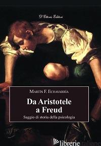 DA ARISTOTELE A FREUD. SAGGIO DI STORIA DELLA PSICOLOGIA - ECHAVARRIA MARTIN F.