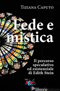 FEDE E MISTICA. IL PERCORSO SPECULATIVO ED ESISTENZIALE DI EDITH STEIN - CAPUTO TIZIANA