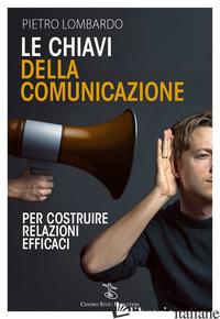 CHIAVI DELLA COMUNICAZIONE. PER COSTRUIRE RELAZIONI EFFICACI (LE) - LOMBARDO PIETRO