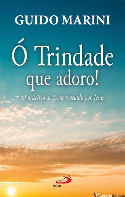 O TRINDADE QUE ADORO - O MISTERIO DE DEUS REVELADO POR JESUS - MARINI GUIDO