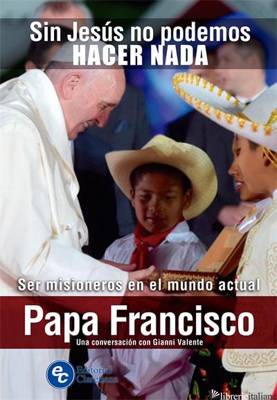 SIN JESUS NO PODEMOS HACER NADA - SER MISIONEROS EN EL MUNDO ACTUAL - FRANCISCO; FRANCESCO