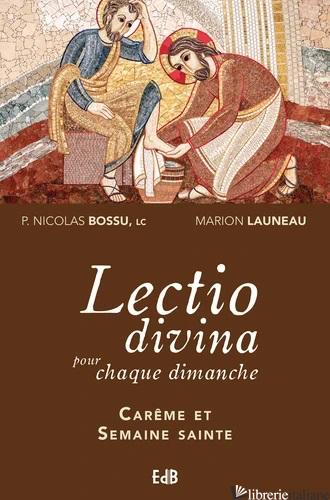LECTIO DIVINA POUR CHAQUE DIMANCHE - CAREME ET SEMAINE SAINTE - ANNEES A, B, C - BOSSU NICOLAS; LAUNEAU MARION