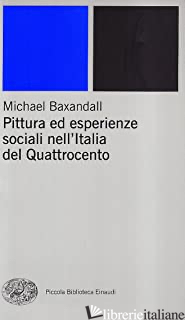 PITTURA ED ESPERIENZE SOCIALI NELL'ITALIA DEL QUATTROCENTO - BAXANDALL MICHAEL